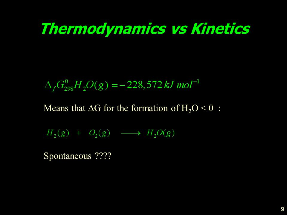9 Thermodynamics vs Kinetics Means that  G for the formation of H 2 O < 0 : Spontaneous ????