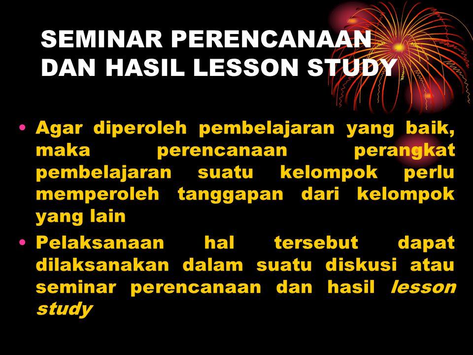 SEMINAR PERENCANAAN DAN HASIL LESSON STUDY Agar diperoleh pembelajaran yang baik, maka perencanaan perangkat pembelajaran suatu kelompok perlu mempero