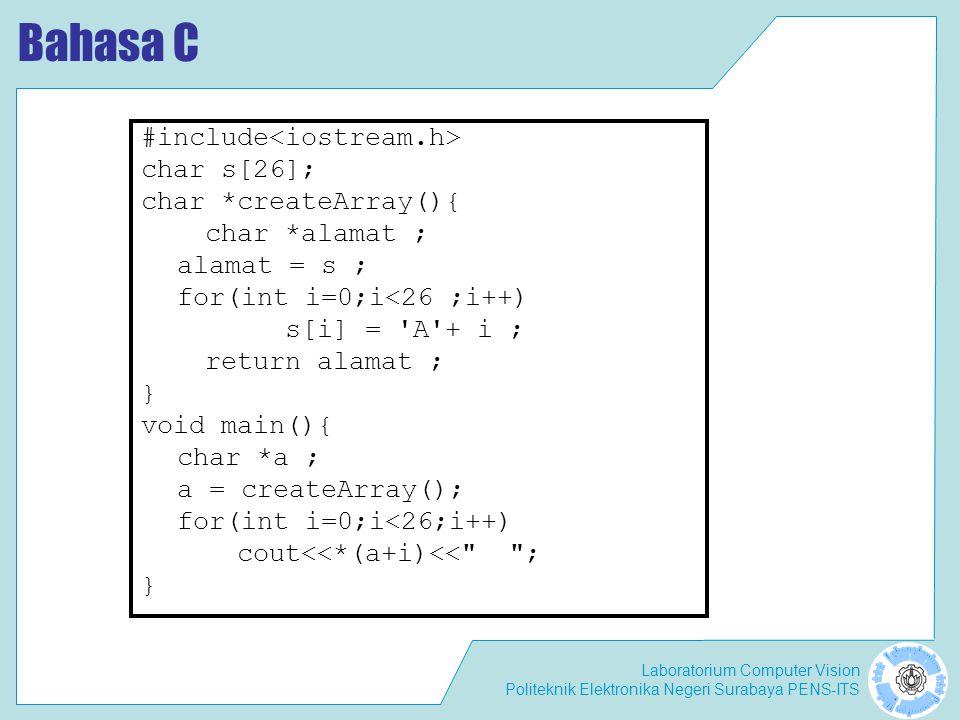 Laboratorium Computer Vision Politeknik Elektronika Negeri Surabaya PENS-ITS Bahasa C #include char s[26]; char *createArray(){ char *alamat ; alamat = s ; for(int i=0;i<26 ;i++) s[i] = A + i ; return alamat ; } void main(){ char *a ; a = createArray(); for(int i=0;i<26;i++) cout<<*(a+i)<< ; }
