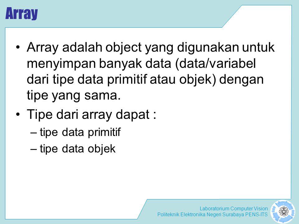 Laboratorium Computer Vision Politeknik Elektronika Negeri Surabaya PENS-ITS Array Array adalah object yang digunakan untuk menyimpan banyak data (data/variabel dari tipe data primitif atau objek) dengan tipe yang sama.