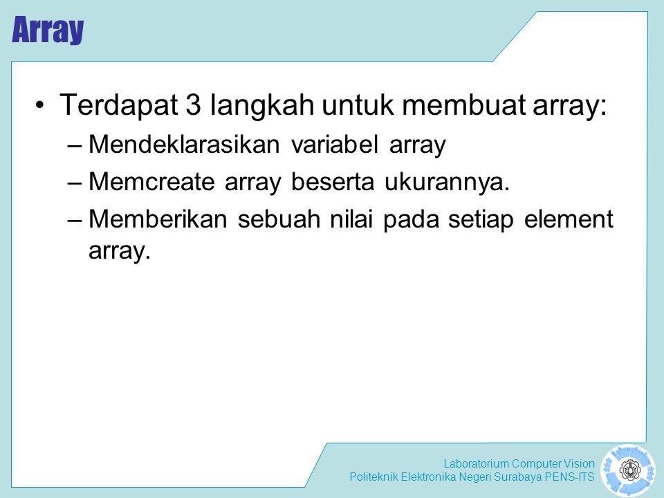 Laboratorium Computer Vision Politeknik Elektronika Negeri Surabaya PENS-ITS Pendeklarasian Array –int[] ints –double[] dubs –Dimension[] dims ; –float[][] twoDee Yang tidak legal –int [5] scores;