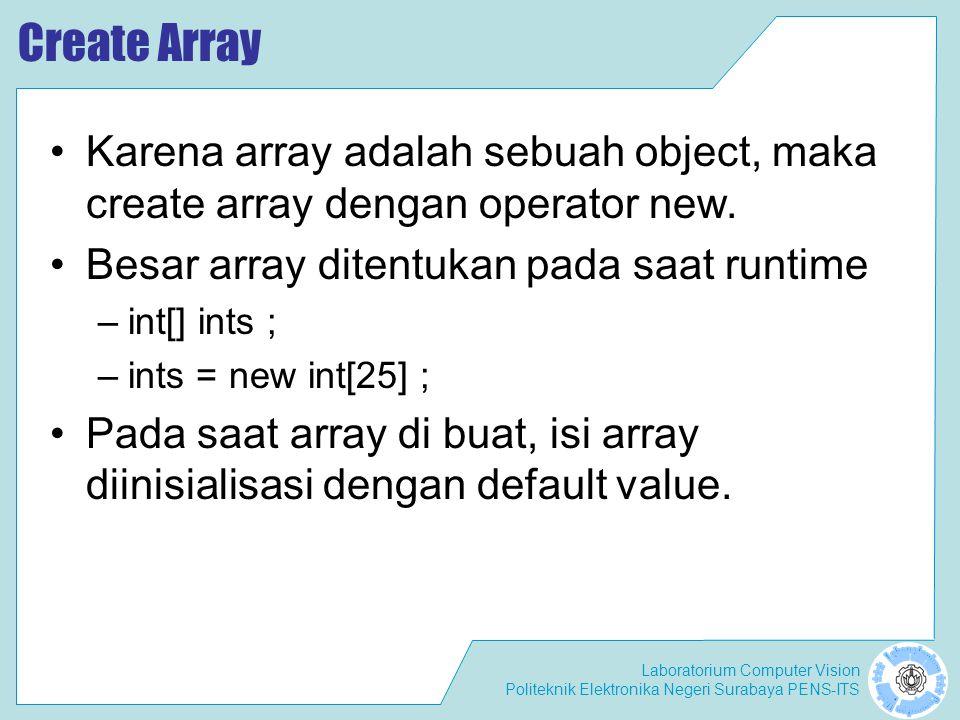 Laboratorium Computer Vision Politeknik Elektronika Negeri Surabaya PENS-ITS Memberikan nilai pada elemen array Isi dari array : nilai primitif int [] scores; int scores = new int[3]; scores[0] = 75; scores[1] = 80; scores[2] = 100; Isi dari array : object Student students[] = new Students[3] students[0] = new Student(); students[1] = new Student(); students[2] = new Student();