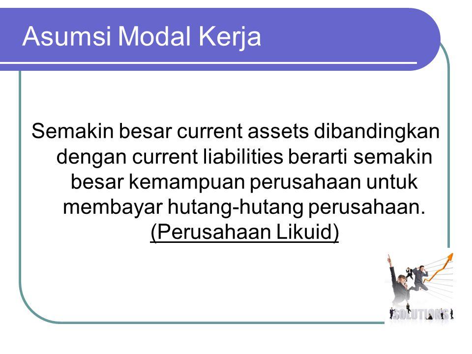 Asumsi Modal Kerja Semakin besar current assets dibandingkan dengan current liabilities berarti semakin besar kemampuan perusahaan untuk membayar huta