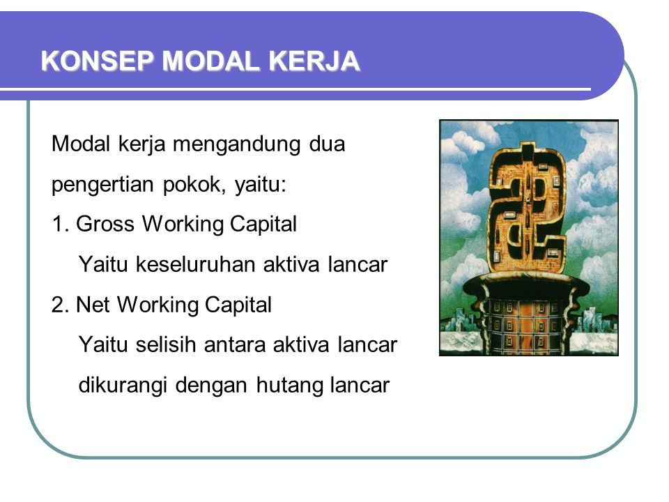 KONSEP MODAL KERJA Modal kerja mengandung dua pengertian pokok, yaitu: 1. Gross Working Capital Yaitu keseluruhan aktiva lancar 2. Net Working Capital