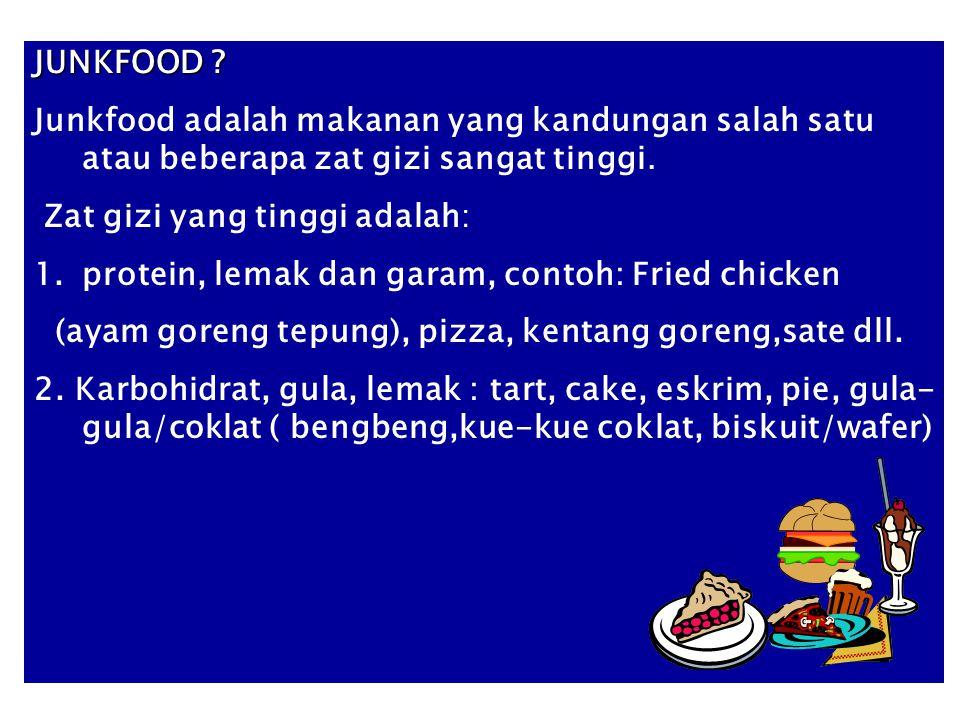 JUNKFOOD ? Junkfood adalah makanan yang kandungan salah satu atau beberapa zat gizi sangat tinggi. Zat gizi yang tinggi adalah: 1.protein, lemak dan g