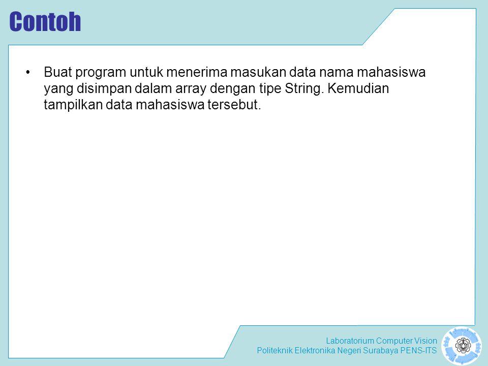 Laboratorium Computer Vision Politeknik Elektronika Negeri Surabaya PENS-ITS Contoh Buat program untuk menerima masukan data nama mahasiswa yang disimpan dalam array dengan tipe String.