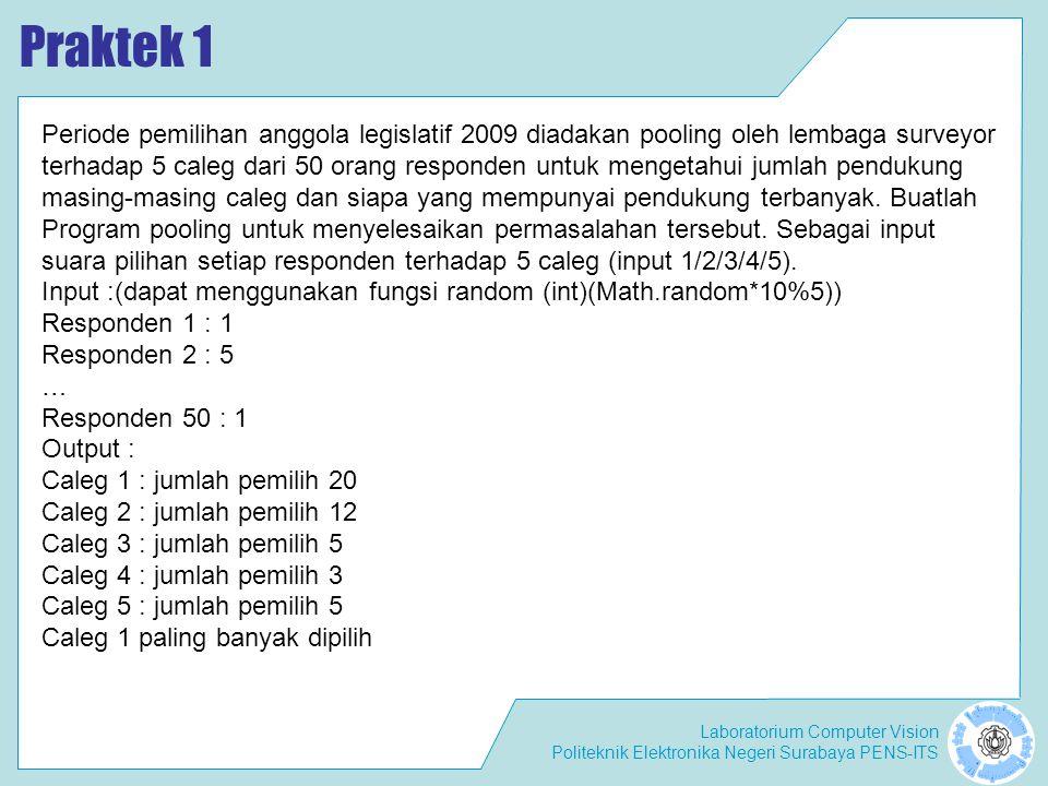Laboratorium Computer Vision Politeknik Elektronika Negeri Surabaya PENS-ITS Praktek 1 Periode pemilihan anggola legislatif 2009 diadakan pooling oleh lembaga surveyor terhadap 5 caleg dari 50 orang responden untuk mengetahui jumlah pendukung masing-masing caleg dan siapa yang mempunyai pendukung terbanyak.
