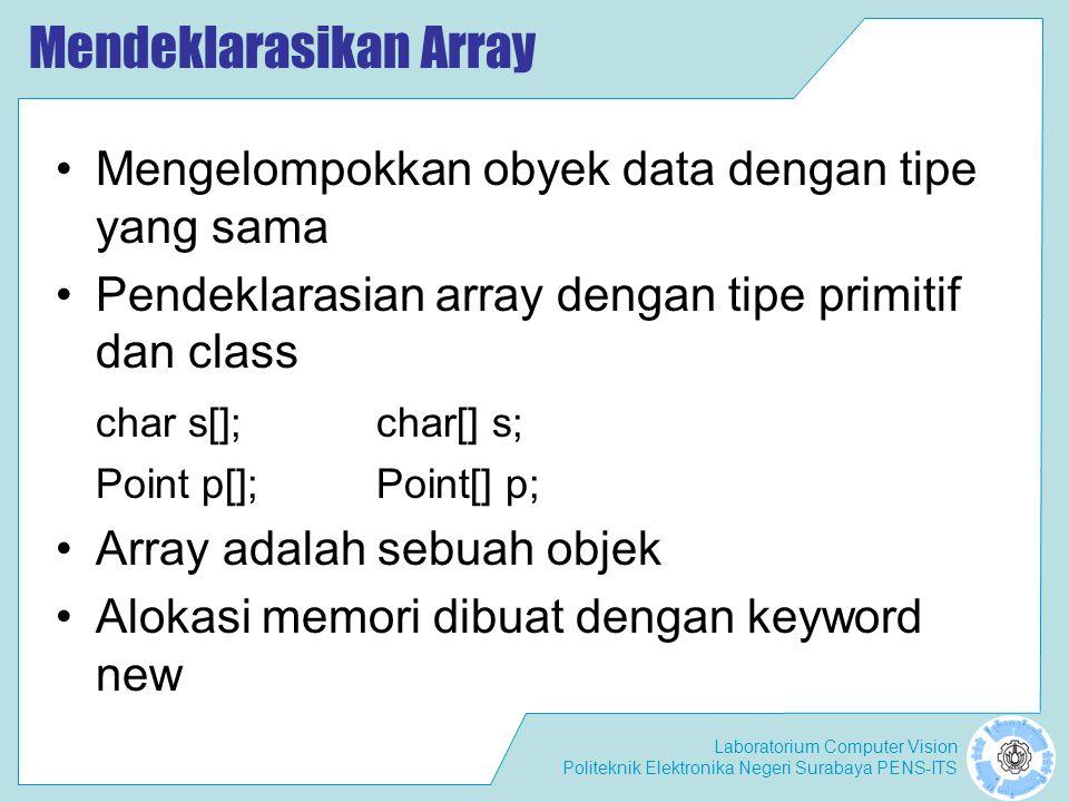 Laboratorium Computer Vision Politeknik Elektronika Negeri Surabaya PENS-ITS Mendeklarasikan Array Mengelompokkan obyek data dengan tipe yang sama Pendeklarasian array dengan tipe primitif dan class char s[];char[] s; Point p[];Point[] p; Array adalah sebuah objek Alokasi memori dibuat dengan keyword new