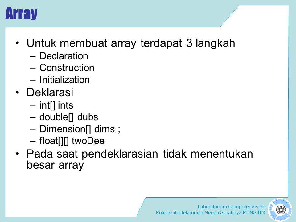 Laboratorium Computer Vision Politeknik Elektronika Negeri Surabaya PENS-ITS Array Untuk membuat array terdapat 3 langkah –Declaration –Construction –Initialization Deklarasi –int[] ints –double[] dubs –Dimension[] dims ; –float[][] twoDee Pada saat pendeklarasian tidak menentukan besar array