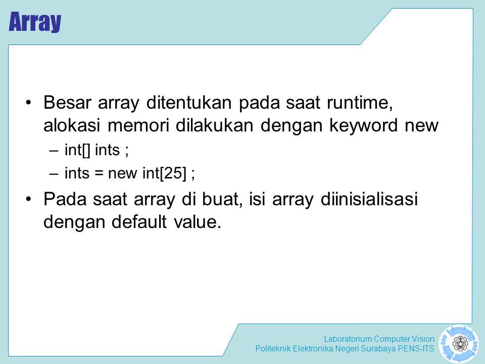Laboratorium Computer Vision Politeknik Elektronika Negeri Surabaya PENS-ITS Array Besar array ditentukan pada saat runtime, alokasi memori dilakukan dengan keyword new –int[] ints ; –ints = new int[25] ; Pada saat array di buat, isi array diinisialisasi dengan default value.