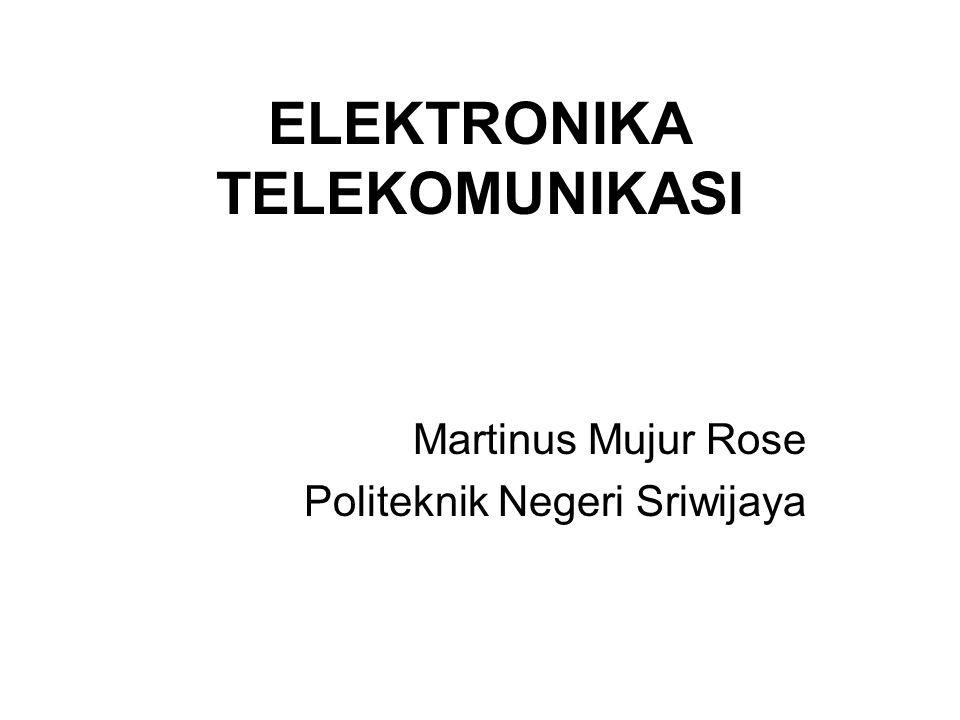 ELEKTRONIKA TELEKOMUNIKASI Martinus Mujur Rose Politeknik Negeri Sriwijaya