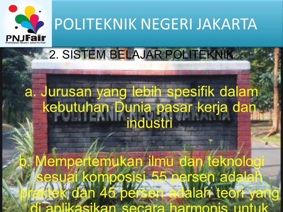 POLITEKNIK NEGERI JAKARTA 2. SISTEM BELAJAR POLITEKNIK a.Jurusan yang lebih spesifik dalam kebutuhan Dunia pasar kerja dan industri b. Mempertemukan i