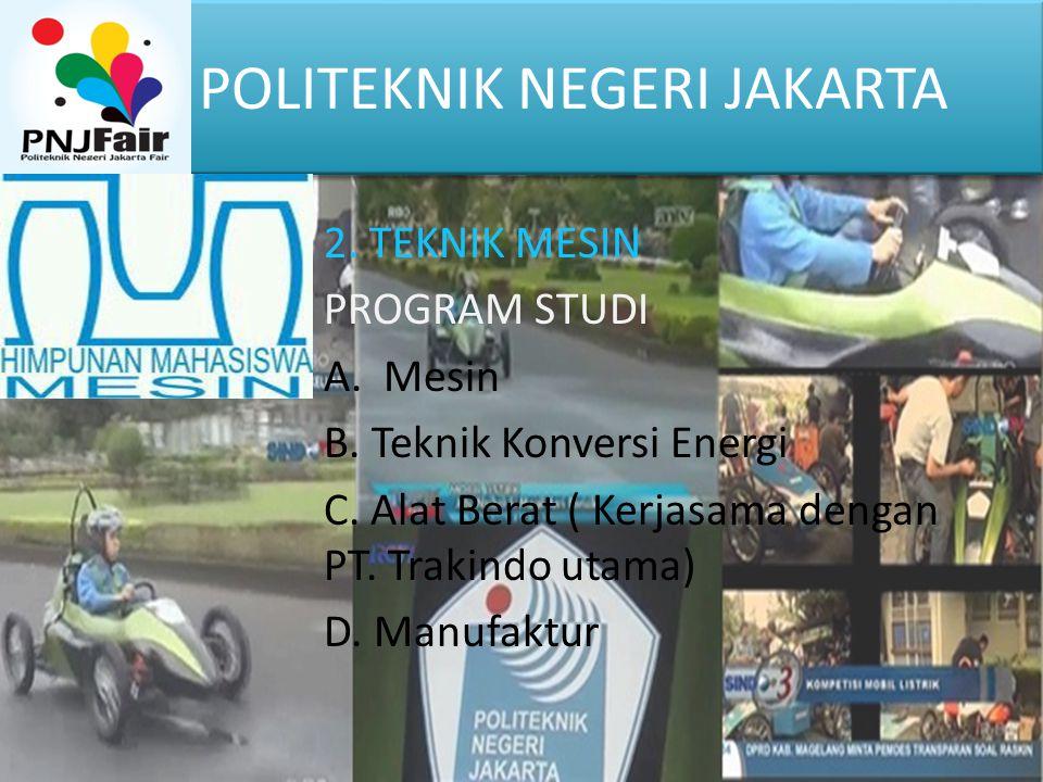 POLITEKNIK NEGERI JAKARTA 2. TEKNIK MESIN PROGRAM STUDI A. Mesin B. Teknik Konversi Energi C. Alat Berat ( Kerjasama dengan PT. Trakindo utama) D. Man