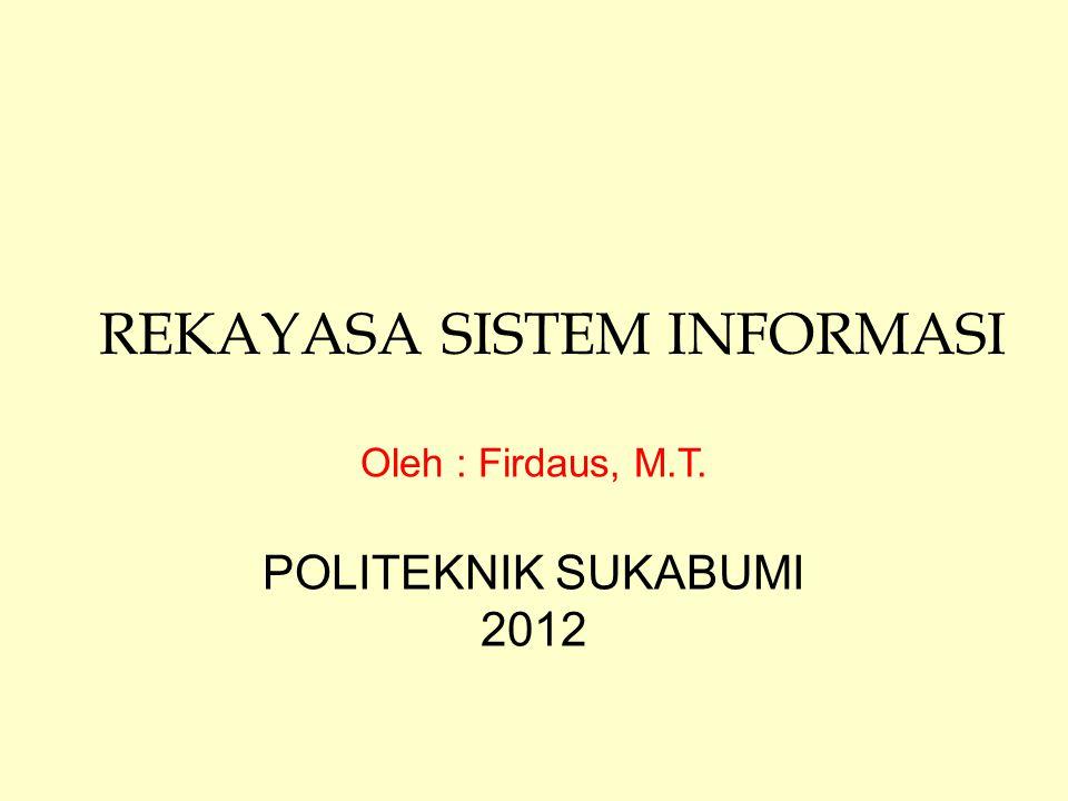 REKAYASA SISTEM INFORMASI Oleh : Firdaus, M.T. POLITEKNIK SUKABUMI 2012
