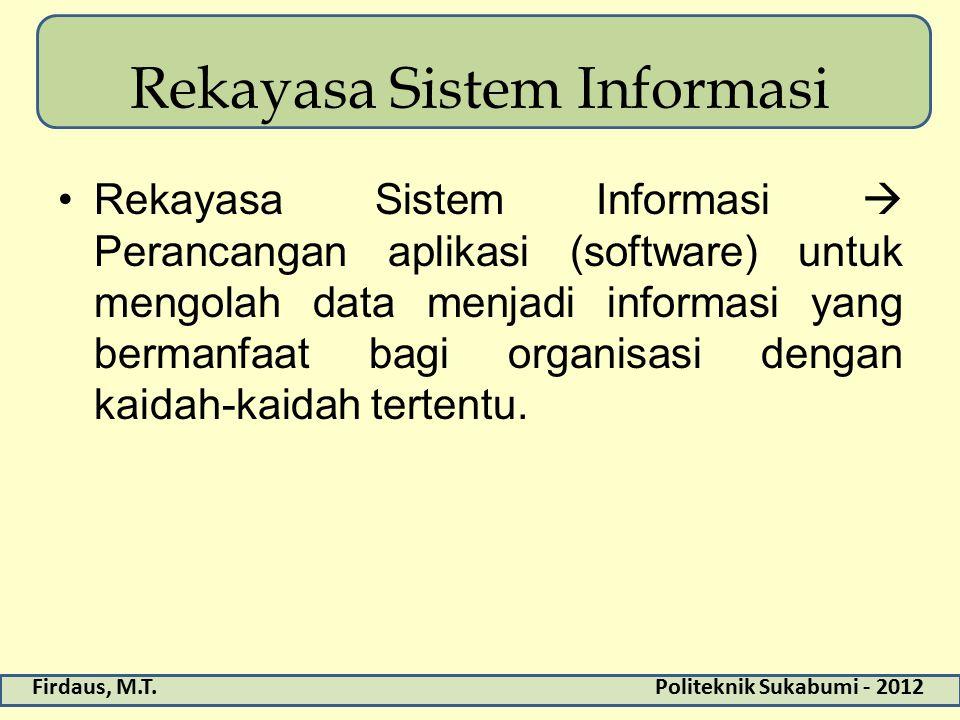 Firdaus, M.T.Politeknik Sukabumi - 2012 Rekayasa Sistem Informasi Rekayasa Sistem Informasi  Perancangan aplikasi (software) untuk mengolah data menjadi informasi yang bermanfaat bagi organisasi dengan kaidah-kaidah tertentu.