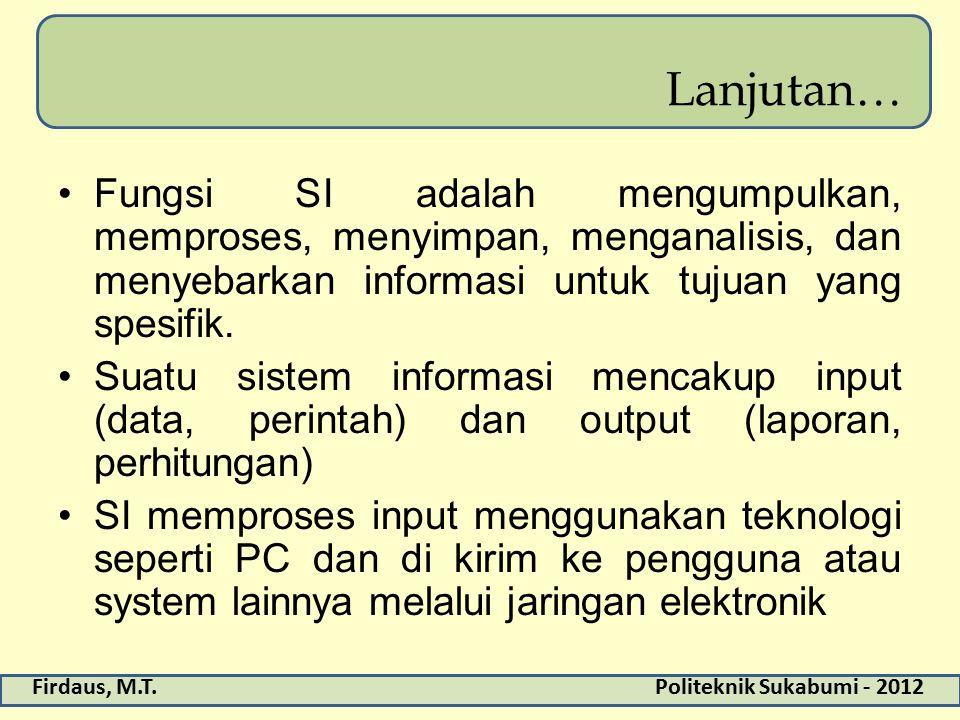 Firdaus, M.T.Politeknik Sukabumi - 2012 Lanjutan… Fungsi SI adalah mengumpulkan, memproses, menyimpan, menganalisis, dan menyebarkan informasi untuk tujuan yang spesifik.