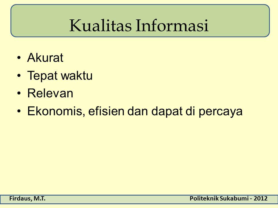 Firdaus, M.T.Politeknik Sukabumi - 2012 Kualitas Informasi Akurat Tepat waktu Relevan Ekonomis, efisien dan dapat di percaya