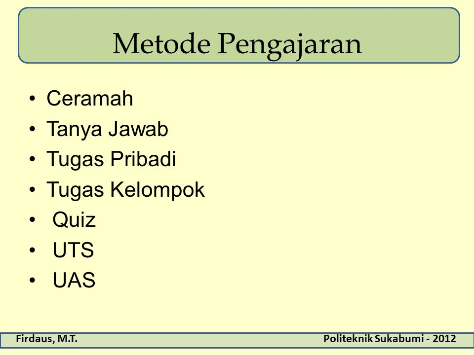 Firdaus, M.T.Politeknik Sukabumi - 2012 Metode Pengajaran Ceramah Tanya Jawab Tugas Pribadi Tugas Kelompok Quiz UTS UAS