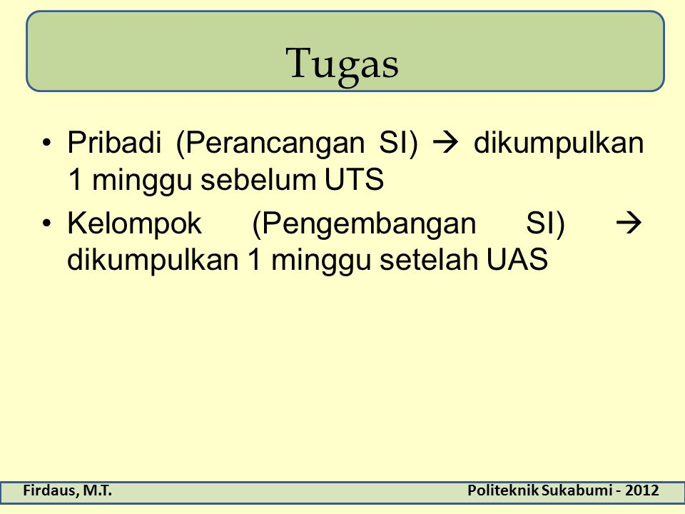 Firdaus, M.T.Politeknik Sukabumi - 2012 Tugas Pribadi (Perancangan SI)  dikumpulkan 1 minggu sebelum UTS Kelompok (Pengembangan SI)  dikumpulkan 1 minggu setelah UAS