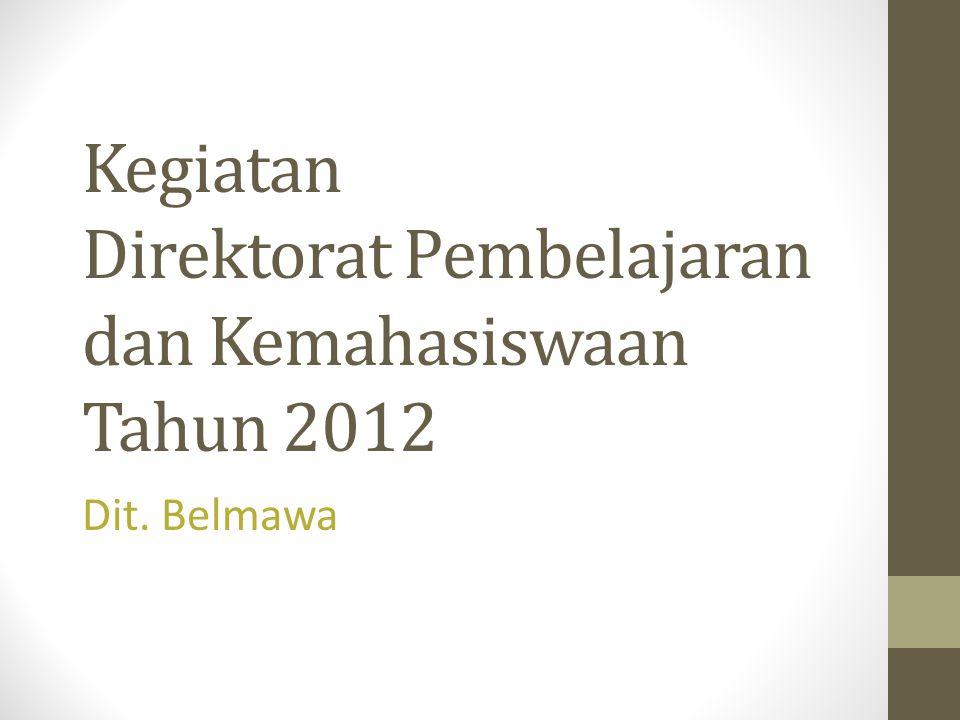 Kegiatan Direktorat Pembelajaran dan Kemahasiswaan Tahun 2012 Dit. Belmawa