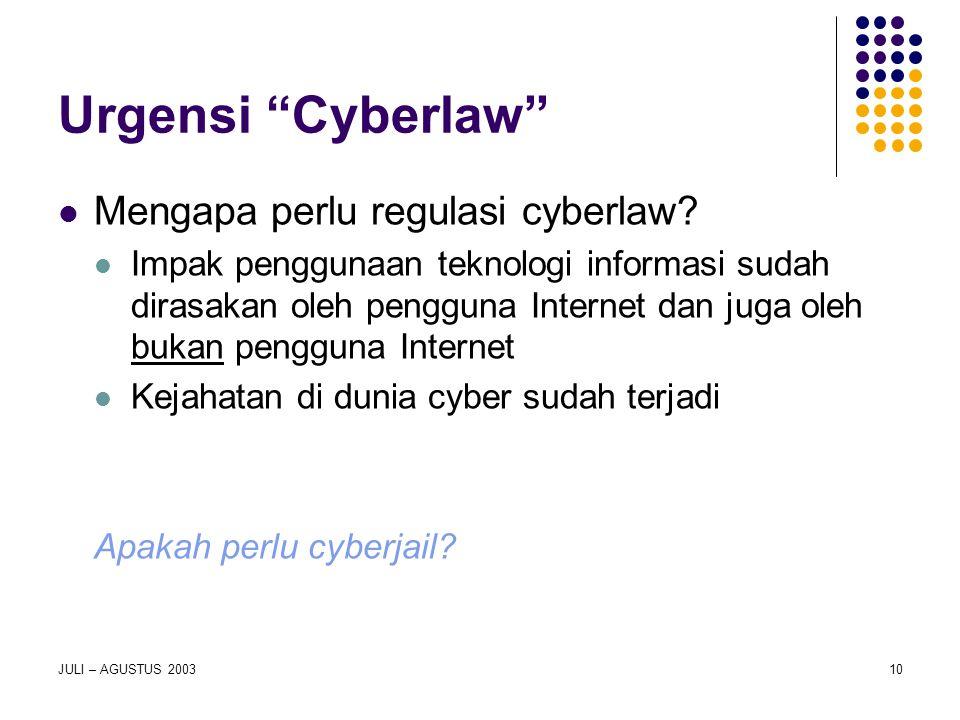 "JULI – AGUSTUS 200310 Urgensi ""Cyberlaw"" Mengapa perlu regulasi cyberlaw? Impak penggunaan teknologi informasi sudah dirasakan oleh pengguna Internet"
