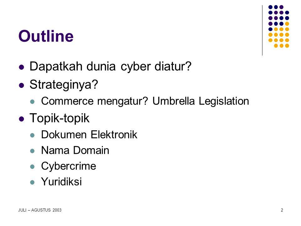 JULI – AGUSTUS 20032 Outline Dapatkah dunia cyber diatur? Strateginya? Commerce mengatur? Umbrella Legislation Topik-topik Dokumen Elektronik Nama Dom