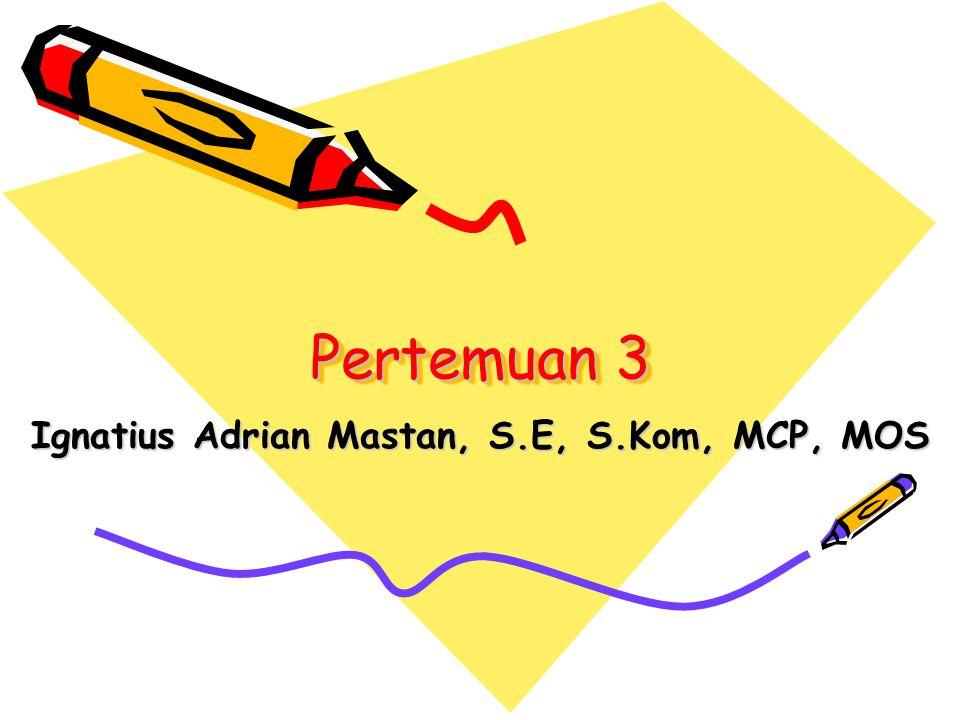 Pertemuan 3 Ignatius Adrian Mastan, S.E, S.Kom, MCP, MOS