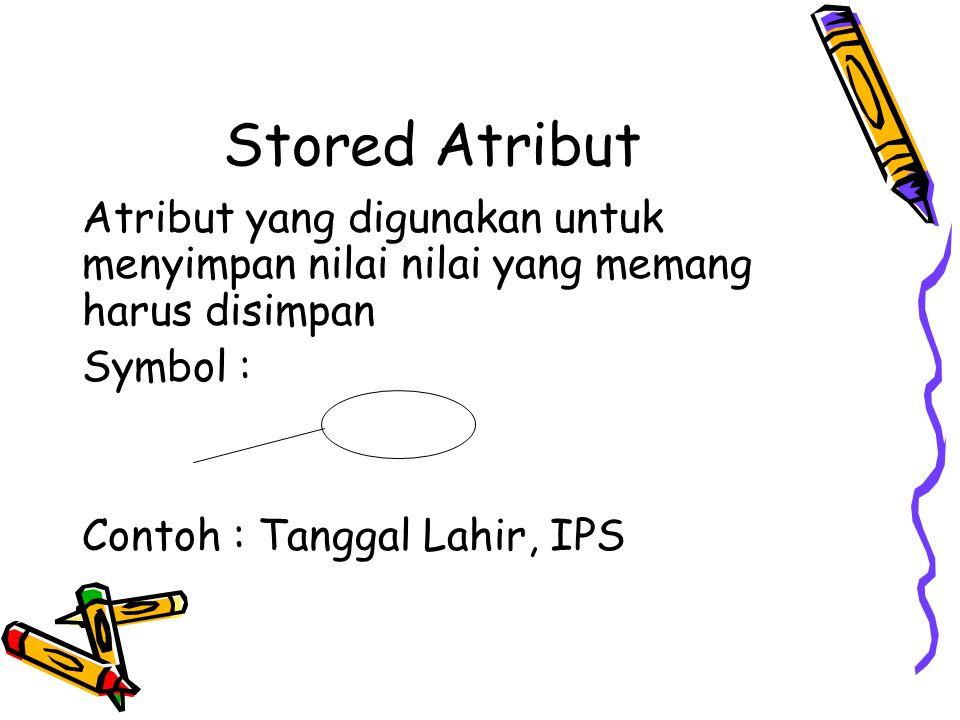 Stored Atribut Atribut yang digunakan untuk menyimpan nilai nilai yang memang harus disimpan Symbol : Contoh : Tanggal Lahir, IPS
