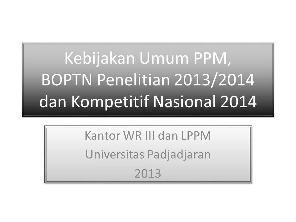 Kebijakan Umum PPM, BOPTN Penelitian 2013/2014 dan Kompetitif Nasional 2014 Kantor WR III dan LPPM Universitas Padjadjaran 2013 Kantor WR III dan LPPM