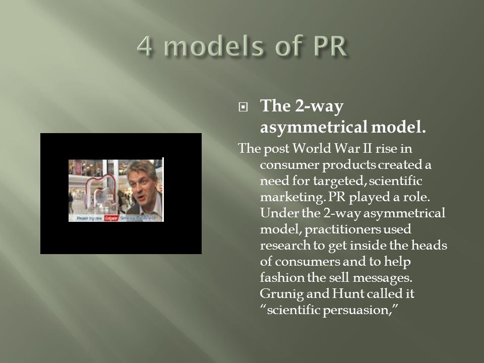  The 2-way asymmetrical model. The post World War II rise in consumer products created a need for targeted, scientific marketing. PR played a role. U