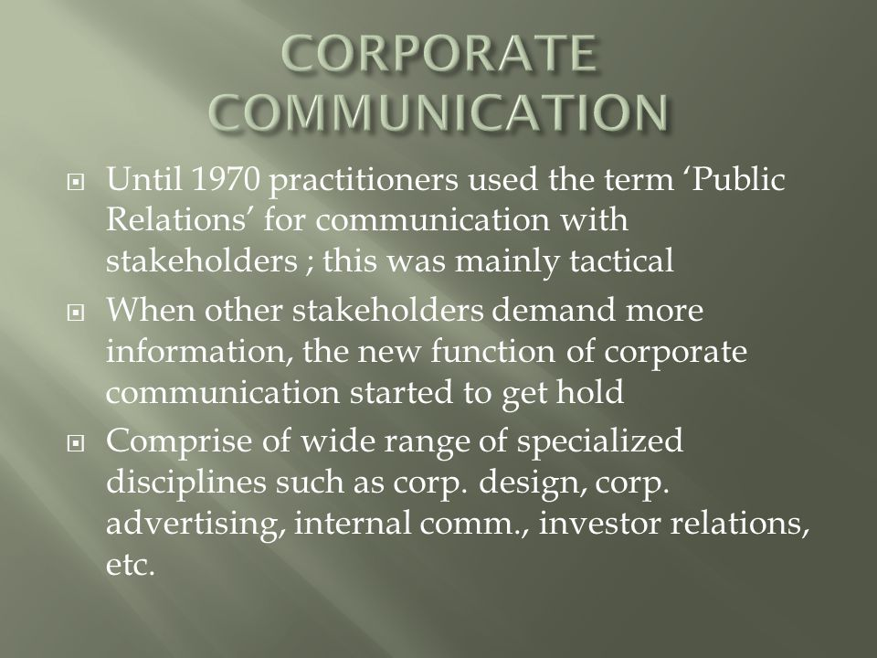  Until 1970 practitioners used the term 'Public Relations' for communication with stakeholders ; this was mainly tactical  When other stakeholders demand more information, the new function of corporate communication started to get hold  Comprise of wide range of specialized disciplines such as corp.