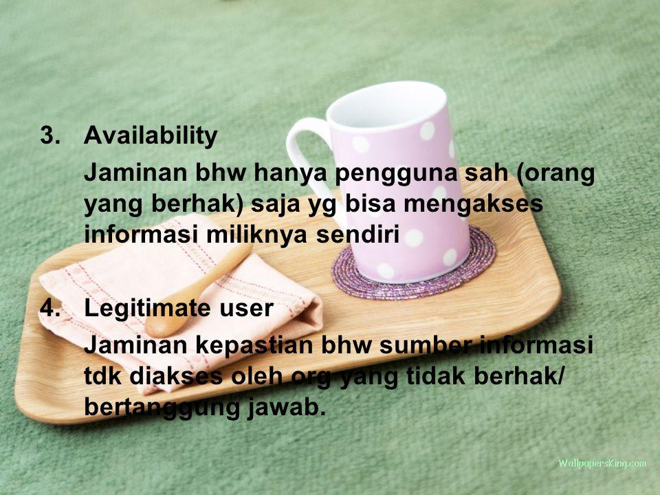 3.Availability Jaminan bhw hanya pengguna sah (orang yang berhak) saja yg bisa mengakses informasi miliknya sendiri 4.Legitimate user Jaminan kepastia