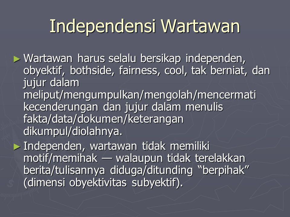 Independensi Wartawan ► Wartawan harus selalu bersikap independen, obyektif, bothside, fairness, cool, tak berniat, dan jujur dalam meliput/mengumpulk