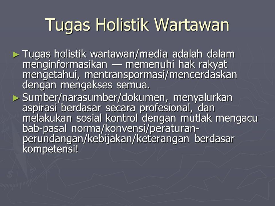 Tugas Holistik Wartawan ► Tugas holistik wartawan/media adalah dalam menginformasikan — memenuhi hak rakyat mengetahui, mentranspormasi/mencerdaskan d