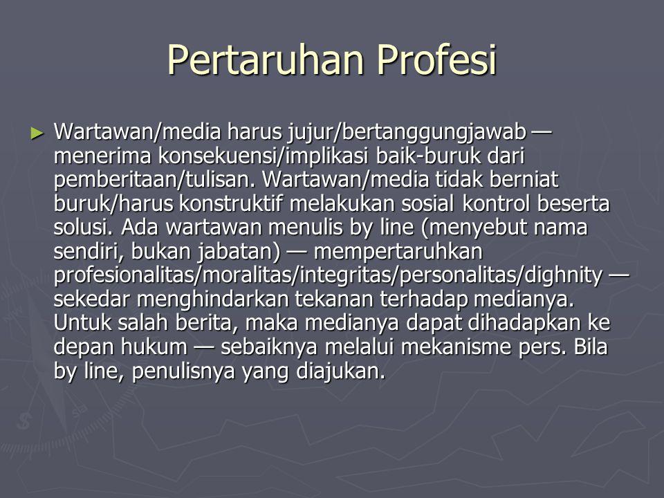Pertaruhan Profesi ► Wartawan/media harus jujur/bertanggungjawab — menerima konsekuensi/implikasi baik-buruk dari pemberitaan/tulisan. Wartawan/media