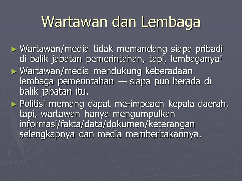 Wartawan dan Lembaga ► Wartawan/media tidak memandang siapa pribadi di balik jabatan pemerintahan, tapi, lembaganya! ► Wartawan/media mendukung kebera