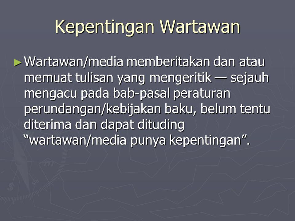 Kepentingan Wartawan ► Wartawan/media memberitakan dan atau memuat tulisan yang mengeritik — sejauh mengacu pada bab-pasal peraturan perundangan/kebij
