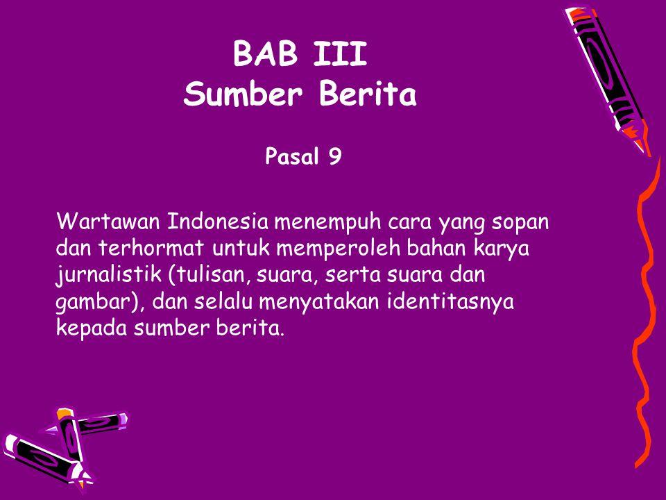 BAB III Sumber Berita Pasal 9 Wartawan Indonesia menempuh cara yang sopan dan terhormat untuk memperoleh bahan karya jurnalistik (tulisan, suara, sert