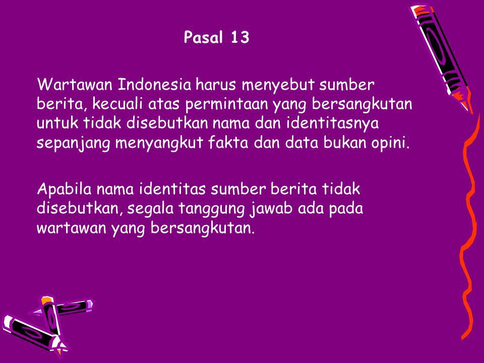 Pasal 13 Wartawan Indonesia harus menyebut sumber berita, kecuali atas permintaan yang bersangkutan untuk tidak disebutkan nama dan identitasnya sepan