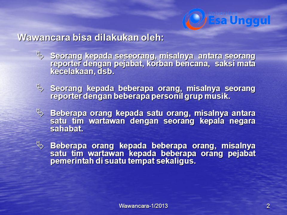 Wawancara-1/20132 Wawancara bisa dilakukan oleh:  Seorang kepada seseorang, misalnya antara seorang reporter dengan pejabat, korban bencana, saksi ma
