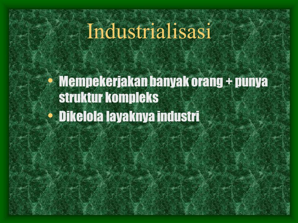 Industrialisasi Mempekerjakan banyak orang + punya struktur kompleks Dikelola layaknya industri