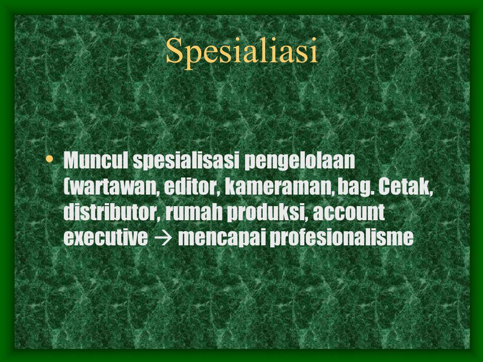 Spesialiasi Muncul spesialisasi pengelolaan (wartawan, editor, kameraman, bag.