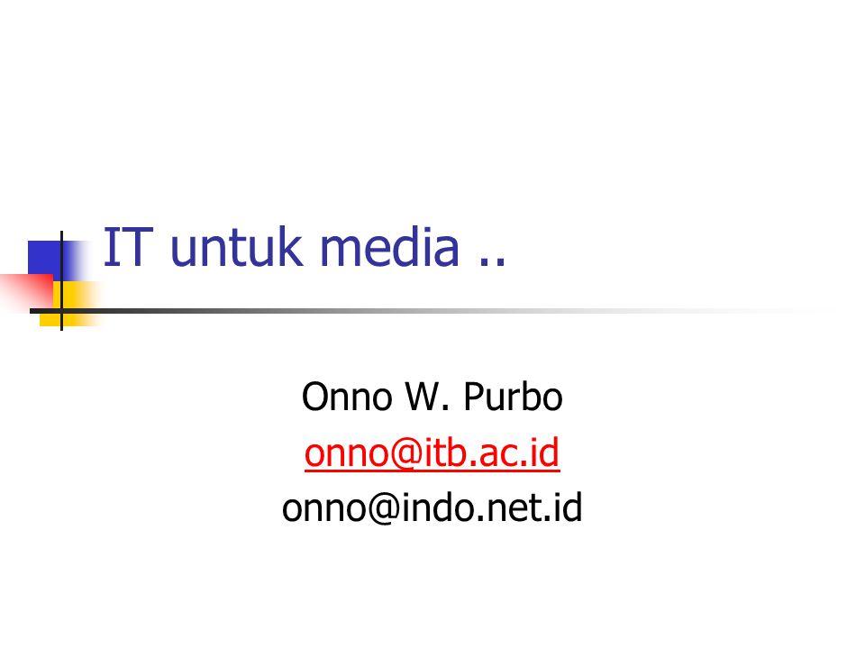 IT untuk media.. Onno W. Purbo onno@itb.ac.id onno@indo.net.id
