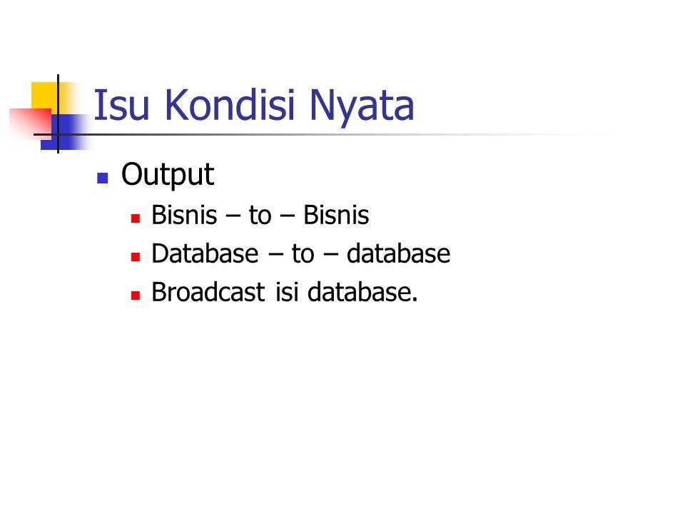Isu Kondisi Nyata Output Bisnis – to – Bisnis Database – to – database Broadcast isi database.