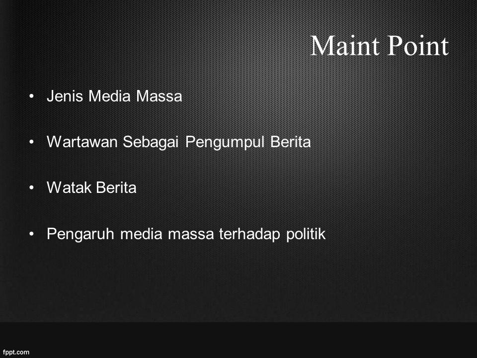 Maint Point Jenis Media Massa Wartawan Sebagai Pengumpul Berita Watak Berita Pengaruh media massa terhadap politik