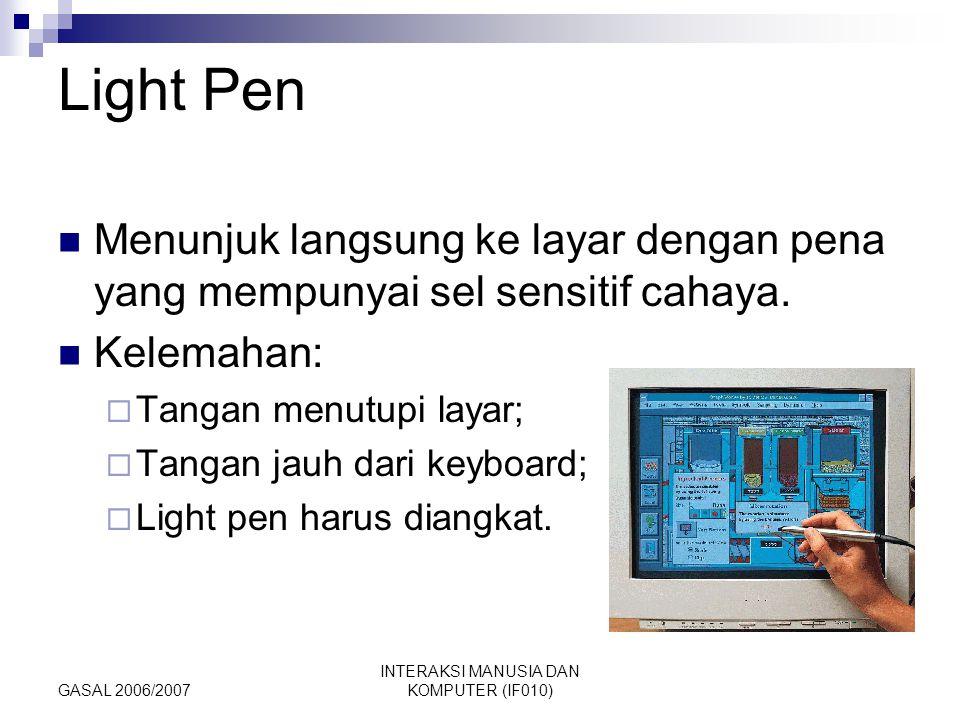GASAL 2006/2007 INTERAKSI MANUSIA DAN KOMPUTER (IF010) Light Pen Menunjuk langsung ke layar dengan pena yang mempunyai sel sensitif cahaya. Kelemahan: