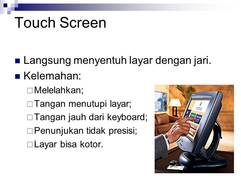 Touch Screen Langsung menyentuh layar dengan jari. Kelemahan:  Melelahkan;  Tangan menutupi layar;  Tangan jauh dari keyboard;  Penunjukan tidak p