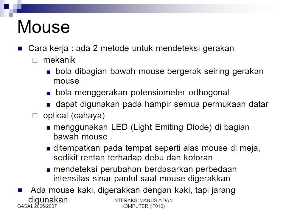GASAL 2006/2007 INTERAKSI MANUSIA DAN KOMPUTER (IF010) Mouse Cara kerja : ada 2 metode untuk mendeteksi gerakan  mekanik bola dibagian bawah mouse be