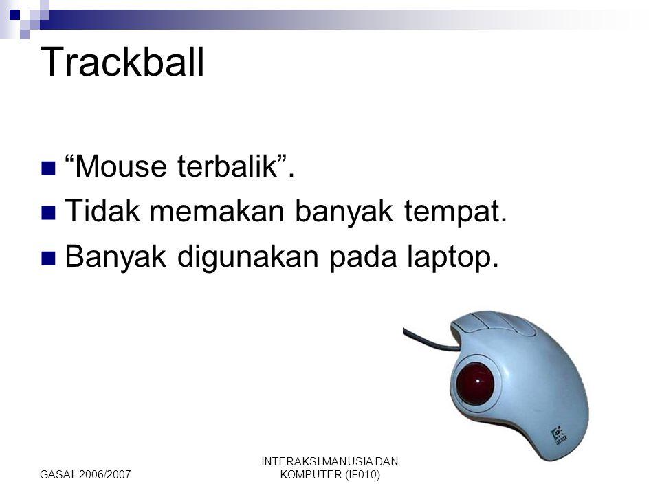 "GASAL 2006/2007 INTERAKSI MANUSIA DAN KOMPUTER (IF010) Trackball ""Mouse terbalik"". Tidak memakan banyak tempat. Banyak digunakan pada laptop."