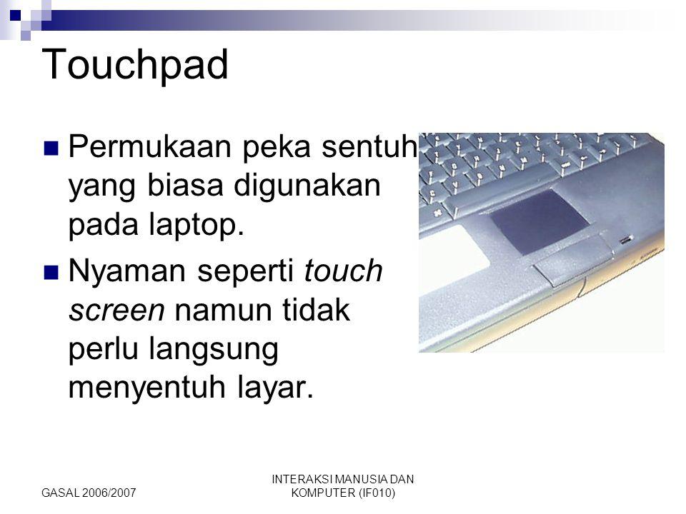 GASAL 2006/2007 INTERAKSI MANUSIA DAN KOMPUTER (IF010) Touchpad Permukaan peka sentuh yang biasa digunakan pada laptop. Nyaman seperti touch screen na
